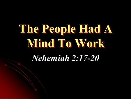 The People Had A Mind To Work Nehemiah 2:17-20. Setting the Context of Nehemiah Nehemiah was cupbearer to the king Heard of the bad situation in Jerusalem.