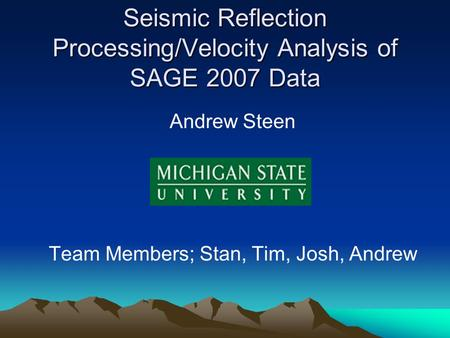 Seismic Reflection Processing/Velocity Analysis of SAGE 2007 Data Andrew Steen Team Members; Stan, Tim, Josh, Andrew.