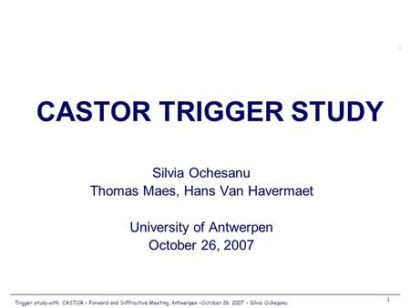 Trigger study with CASTOR – Forward and Diffractive Meeting, Antwerpen –October 26, 2007 – Silvia Ocheşanu 1 Silvia Ochesanu Thomas Maes, Hans Van Havermaet.