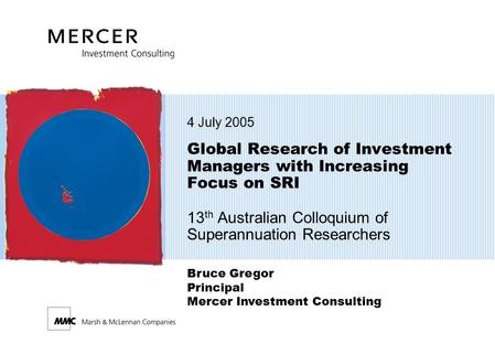 4 July 2005 Global Research of Investment Managers with Increasing Focus on SRI 13th Australian Colloquium of Superannuation Researchers Bruce Gregor.