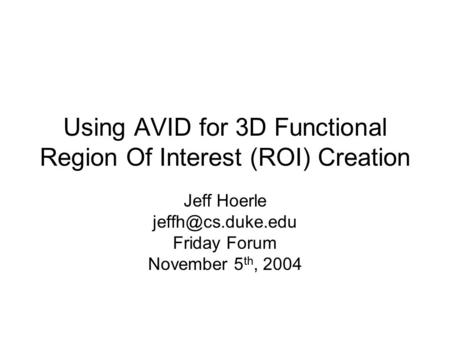 Using AVID for 3D Functional Region Of Interest (ROI) Creation Jeff Hoerle Friday Forum November 5 th, 2004.