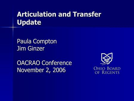 Articulation and Transfer Update Paula Compton Jim Ginzer OACRAO Conference November 2, 2006.