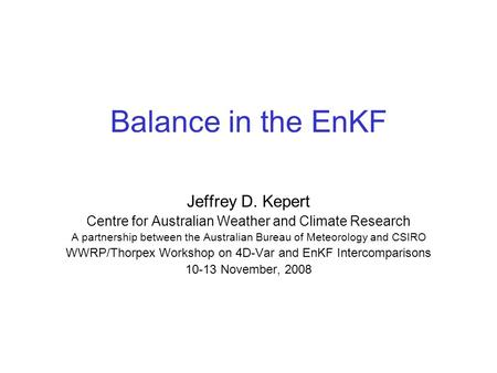 Balance in the EnKF Jeffrey D. Kepert Centre for Australian Weather and Climate Research A partnership between the Australian Bureau of Meteorology and.