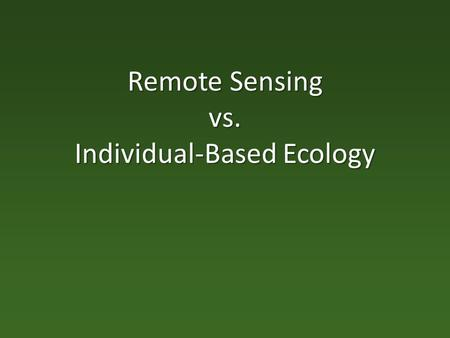 Remote Sensing vs. Individual-Based Ecology. Goals of the Talk (Paper) Order my thoughts. Order my thoughts. Assemble/summarize/link some relevant 1°