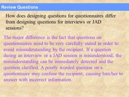 Review Questions How does designing questions for questionnaires differ from designing questions for interviews or JAD sessions? The major difference is.