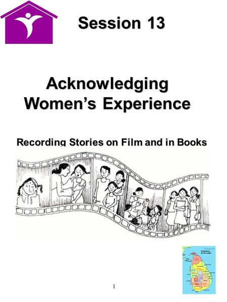 1 Session 13 Session 13 Acknowledging Women's Experience Recording Stories on Film and in Books.