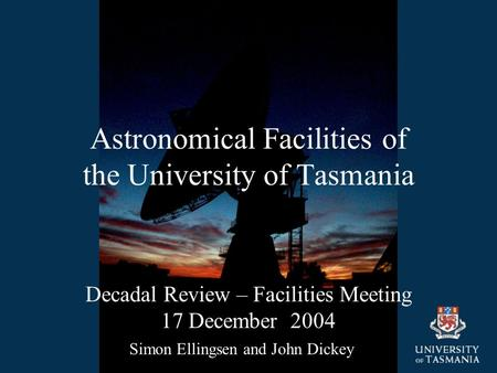 Astronomical Facilities of the University of Tasmania Decadal Review – Facilities Meeting 17 December 2004 Simon Ellingsen and John Dickey.