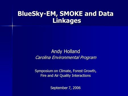 BlueSky-EM, SMOKE and Data Linkages Andy Holland Carolina Environmental Program Symposium on Climate, Forest Growth, Fire and Air Quality Interactions.