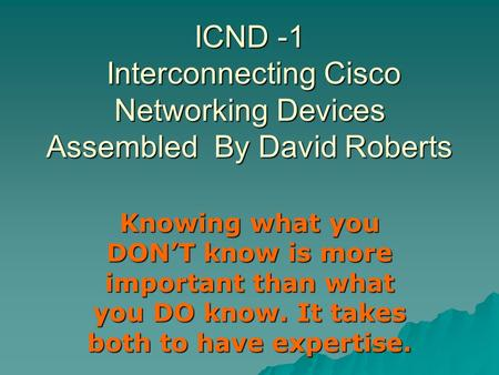 ICND -1 Interconnecting Cisco <strong>Networking</strong> Devices Assembled By David Roberts Knowing what you DON'T know is more important than what you DO know. It takes.