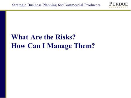 Strategic Business Planning for Commercial Producers What Are the Risks? How Can I Manage Them?