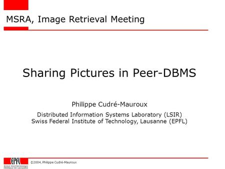 ©2004, Philippe Cudré-Mauroux Sharing Pictures in Peer-DBMS MSRA, Image Retrieval Meeting Philippe Cudré-Mauroux Distributed Information Systems Laboratory.