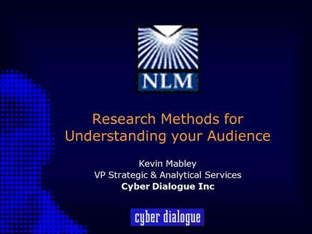 Research Methods for Understanding your Audience Kevin Mabley VP Strategic & Analytical Services Cyber Dialogue Inc.