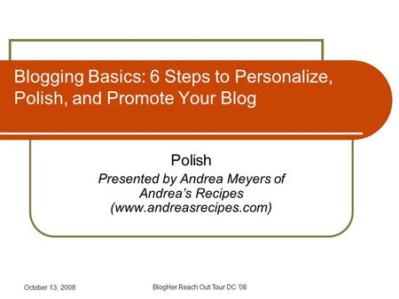 October 13, 2008 BlogHer Reach Out Tour DC '08 Blogging Basics: 6 Steps to Personalize, Polish, and Promote Your Blog Polish Presented by Andrea Meyers.