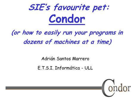 SIE's favourite pet: Condor (or how to easily run your programs in dozens of machines at a time) Adrián Santos Marrero E.T.S.I. Informática - ULL.
