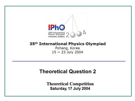 35 th International Physics Olympiad Pohang, Korea 15 ~ 23 July 2004 Theoretical Competition Saturday, 17 July 2004 Theoretical Question 2.