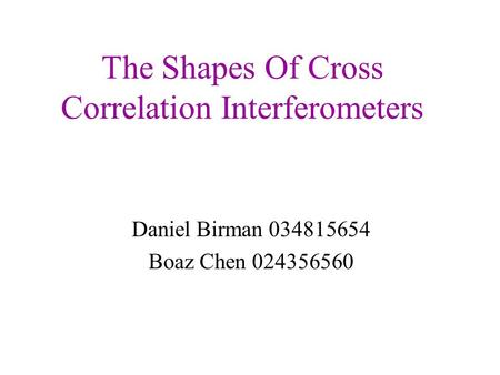 The Shapes Of Cross Correlation Interferometers Daniel Birman 034815654 Boaz Chen 024356560.