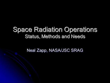 Space Radiation Operations Status, Methods and Needs Neal Zapp, NASA/JSC SRAG.