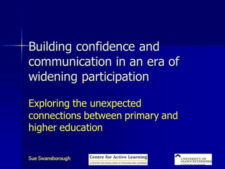 Sue Swansborough Building confidence and communication in an era of widening participation Exploring the unexpected connections between primary and higher.