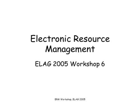 ERM Workshop, ELAG 2005 Electronic Resource Management ELAG 2005 Workshop 6.