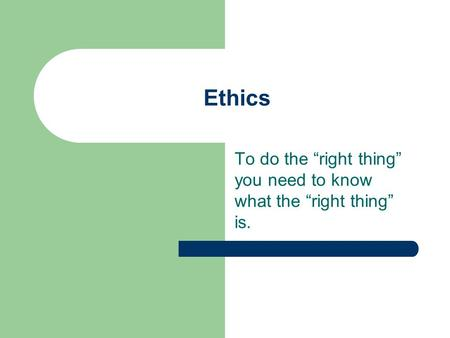 "Ethics To do the ""right thing"" you need to know what the ""right thing"" is."