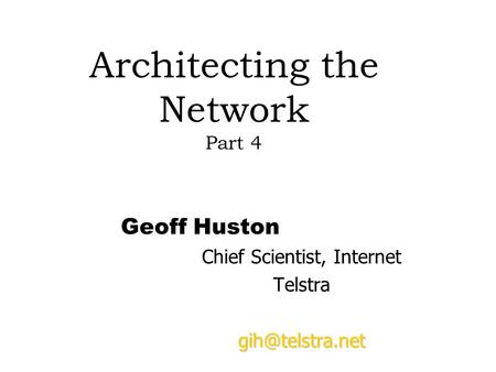 Architecting the Network Part 4 Geoff Huston Chief Scientist, Internet