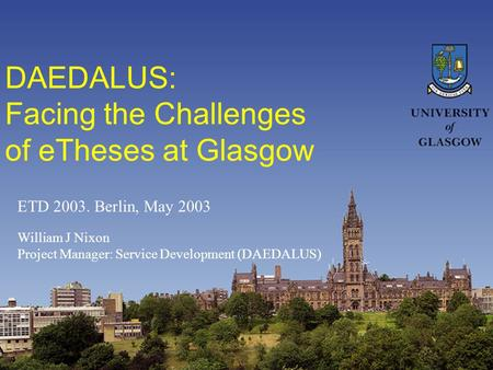 DAEDALUS: Facing the Challenges of eTheses at Glasgow William J Nixon Project Manager: Service Development (DAEDALUS) ETD 2003. Berlin, May 2003.