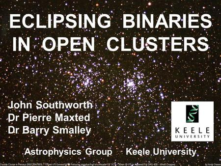 ECLIPSING BINARIES IN OPEN CLUSTERS John Southworth Dr Pierre Maxted Dr Barry Smalley Astrophysics Group Keele University.