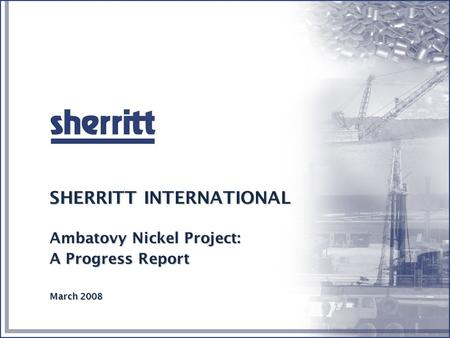 4/16/2017 SHERRITT INTERNATIONAL Ambatovy Nickel Project: A Progress Report March 2008.