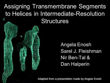 Assigning Transmembrane Segments to Helices in Intermediate-Resolution Structures Angela Enosh Sarel J. Fleishman Nir Ben-Tal & Dan Halperin Adapted from.