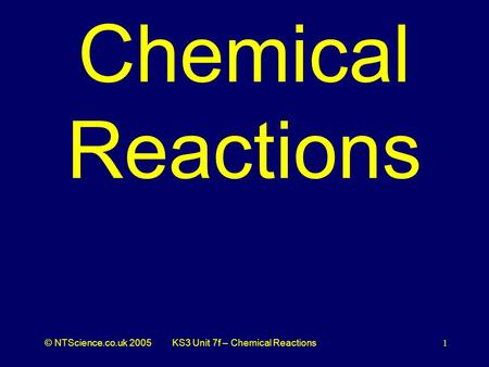 © NTScience.co.uk 2005KS3 Unit 7f – Chemical Reactions1 Chemical Reactions.