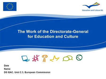 The Work of the Directorate-General for Education and Culture Date Name DG EAC, Unit C.3, European Commission.