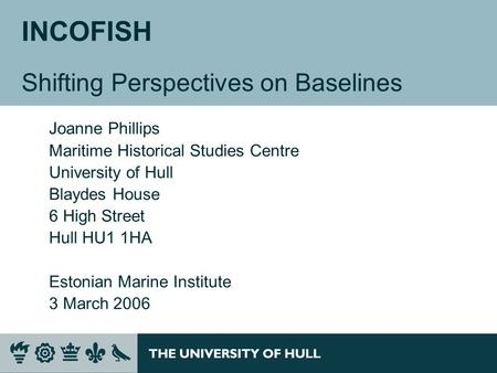 INCOFISH Shifting Perspectives on Baselines Joanne Phillips Maritime Historical Studies Centre University of Hull Blaydes House 6 High Street Hull HU1.