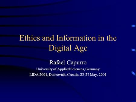 Ethics and Information in the Digital Age Rafael Capurro University of Applied Sciences, Germany LIDA 2001, Dubrovnik, Croatia, 23-27 May, 2001.