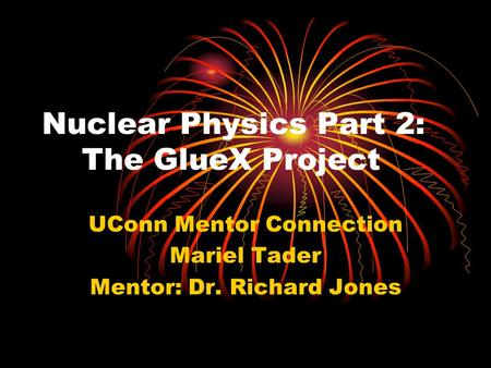 Nuclear Physics Part 2: The GlueX Project UConn Mentor Connection Mariel Tader Mentor: Dr. Richard Jones.