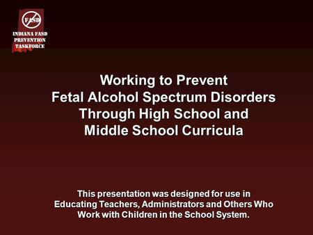 Working to Prevent Fetal Alcohol Spectrum Disorders Through High School and Middle School Curricula This presentation was designed for use in Educating.