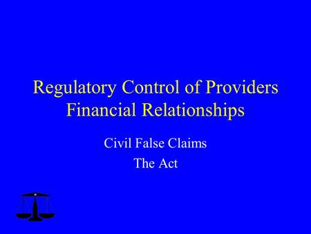 Regulatory Control of Providers Financial Relationships Civil False Claims The Act.