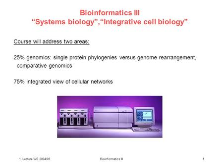 "1. Lecture WS 2004/05Bioinformatics III1 Bioinformatics III ""Systems biology"",""Integrative cell biology"" Course will address two areas: 25% genomics: single."