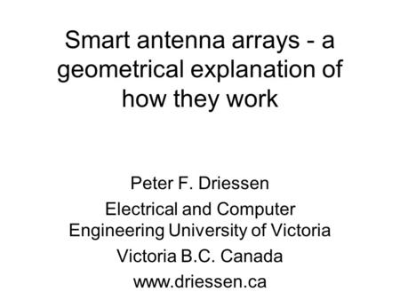 Smart antenna arrays - a geometrical explanation of how they work Peter F. Driessen Electrical and Computer Engineering University of Victoria Victoria.