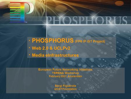 · PHOSPHORUS (FP6 IP IST Project) · Web 2.0 & UCLPv2 · Media eInfrastructures European Future Networking Initiatives TERENA Workshop February 2007, Amsterdam.