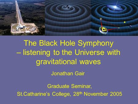 Jonathan Gair Graduate Seminar, St.Catharine's College, 28 th November 2005 The Black Hole Symphony – listening to the Universe with gravitational waves.