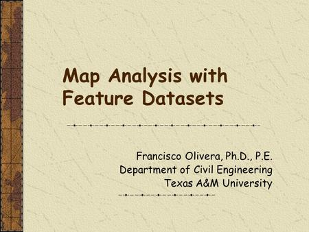 Map Analysis with Feature Datasets Francisco Olivera, Ph.D., P.E. Department of Civil Engineering Texas A&M University.