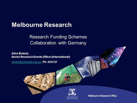 Melbourne Research Research Funding Schemes Collaboration with Germany Alice Boland, Senior Research Grants Officer (International)