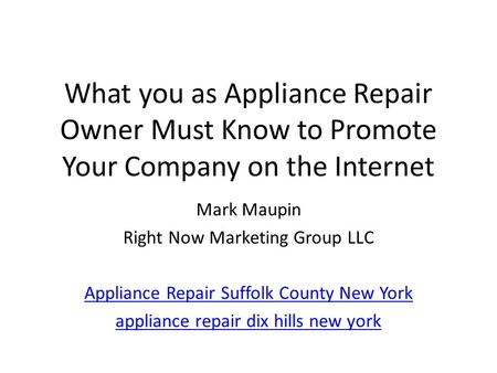 What you as Appliance Repair Owner Must Know to Promote Your Company on the Internet Mark Maupin Right Now Marketing Group LLC Appliance Repair Suffolk.