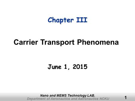 Department of Aeronautics and Astronautics NCKU Nano and MEMS Technology LAB. 1 Chapter III June 1, 2015June 1, 2015June 1, 2015 Carrier Transport Phenomena.