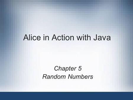Alice in Action with Java Chapter 5 Random Numbers.