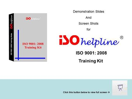 Demonstration Slides And Screen Shots for ISO 9001: 2008 Training Kit Click this button below to view full screen 