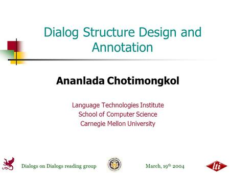 Dialogs on Dialogs reading group March, 19 th 2004 Dialog Structure Design and Annotation Ananlada Chotimongkol Language Technologies Institute School.