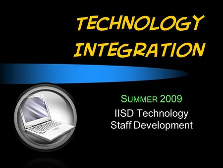 Technology Integration S UMMER 2009 IISD Technology Staff Development.