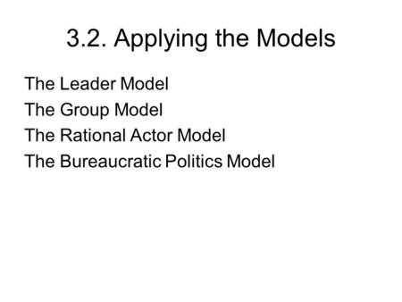 3.2. Applying the Models The Leader Model The Group Model The Rational Actor Model The Bureaucratic Politics Model.