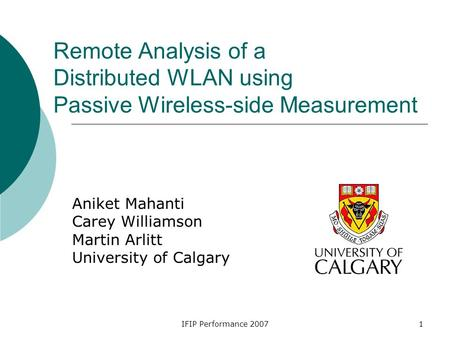 IFIP Performance 20071 Remote Analysis of a Distributed WLAN using Passive Wireless-side Measurement Aniket Mahanti Carey Williamson Martin Arlitt University.